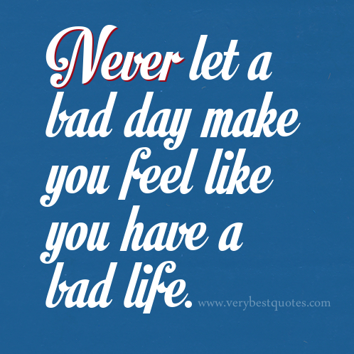 happiness-quotes-Never-let-a-bad-day-make-you-feel-like-you-have-a-bad-life